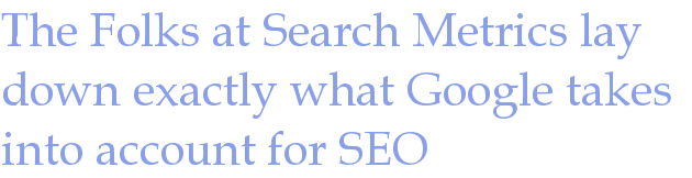 The Folks at Search Metrics lay down exactly what Google takes into account for SEO